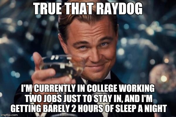 Leonardo Dicaprio Cheers Meme | TRUE THAT RAYDOG I'M CURRENTLY IN COLLEGE WORKING TWO JOBS JUST TO STAY IN, AND I'M GETTING BARELY 2 HOURS OF SLEEP A NIGHT | image tagged in memes,leonardo dicaprio cheers | made w/ Imgflip meme maker