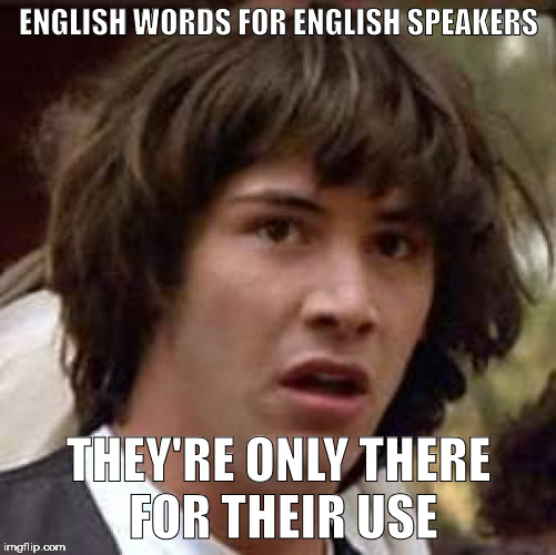 Conspiracy Keanu Meme | ENGLISH WORDS FOR ENGLISH SPEAKERS THEY'RE ONLY THERE FOR THEIR USE | image tagged in memes,conspiracy keanu | made w/ Imgflip meme maker