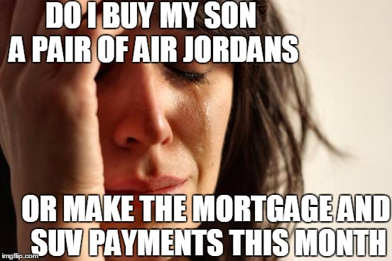Decisions,  Decisions | DO I BUY MY SON A PAIR OF AIR JORDANS OR MAKE THE MORTGAGE AND SUV PAYMENTS THIS MONTH | image tagged in memes,first world problems | made w/ Imgflip meme maker