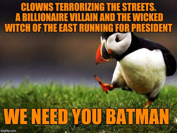 Unpopular Opinion Puffin Meme | CLOWNS TERRORIZING THE STREETS. A BILLIONAIRE VILLAIN AND THE WICKED WITCH OF THE EAST RUNNING FOR PRESIDENT WE NEED YOU BATMAN | image tagged in memes,unpopular opinion puffin | made w/ Imgflip meme maker