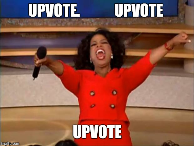 Oprah You Get A Meme | UPVOTE.            UPVOTE UPVOTE | image tagged in memes,oprah you get a | made w/ Imgflip meme maker