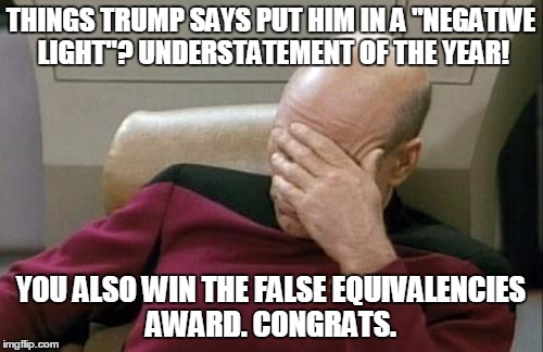 "Captain Picard Facepalm Meme | THINGS TRUMP SAYS PUT HIM IN A ""NEGATIVE LIGHT""? UNDERSTATEMENT OF THE YEAR! YOU ALSO WIN THE FALSE EQUIVALENCIES AWARD. CONGRATS. 
