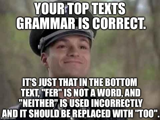 "YOUR TOP TEXTS GRAMMAR IS CORRECT. IT'S JUST THAT IN THE BOTTOM TEXT, ""FER"" IS NOT A WORD, AND ""NEITHER"" IS USED INCORRECTLY AND IT SHOULD B 
