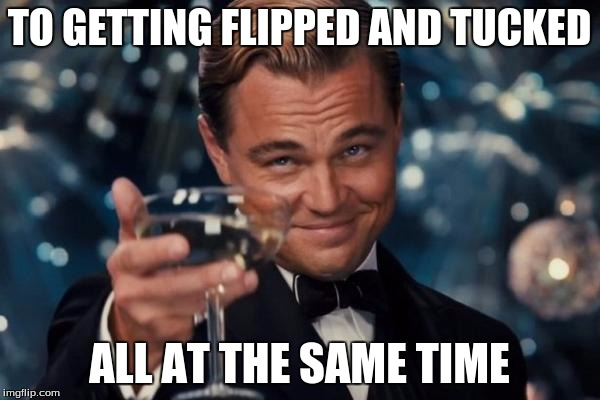 Leonardo Dicaprio Cheers Meme | TO GETTING FLIPPED AND TUCKED ALL AT THE SAME TIME | image tagged in memes,leonardo dicaprio cheers | made w/ Imgflip meme maker