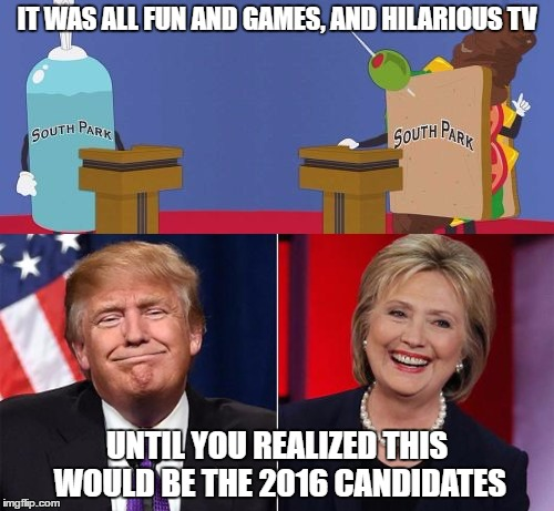 i hate when tv shows predict the future when they were only being sarcastic. |  IT WAS ALL FUN AND GAMES, AND HILARIOUS TV; UNTIL YOU REALIZED THIS WOULD BE THE 2016 CANDIDATES | image tagged in memes,funny,south park,trump,hillary,election | made w/ Imgflip meme maker