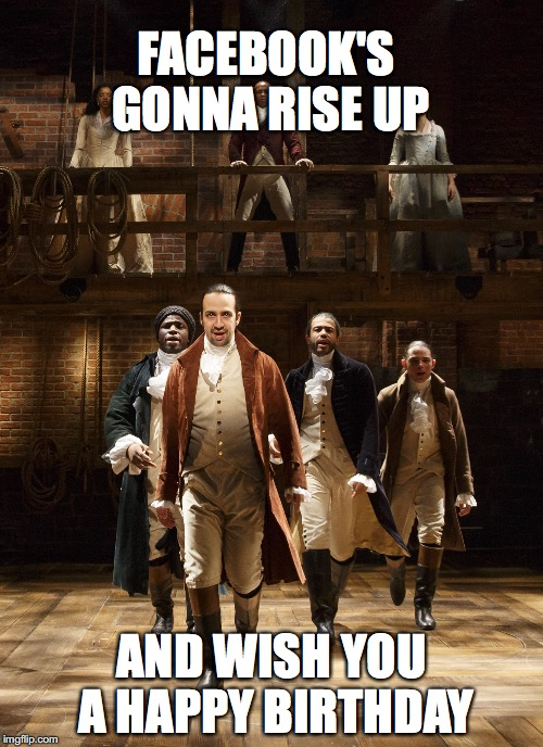 Hamilton |  FACEBOOK'S GONNA RISE UP; AND WISH YOU A HAPPY BIRTHDAY | image tagged in hamilton | made w/ Imgflip meme maker