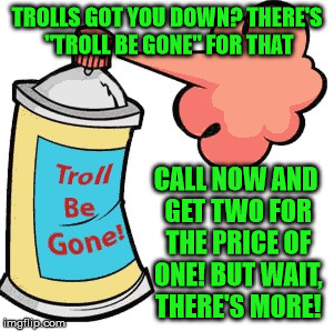 "Begone foul being! | TROLLS GOT YOU DOWN? THERE'S ""TROLL BE GONE"" FOR THAT CALL NOW AND GET TWO FOR THE PRICE OF ONE! BUT WAIT, THERE'S MORE! 