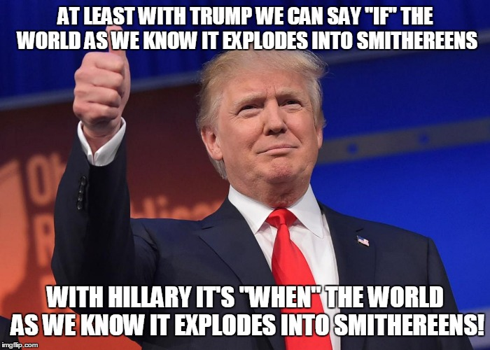 "AT LEAST WITH TRUMP WE CAN SAY ""IF"" THE WORLD AS WE KNOW IT EXPLODES INTO SMITHEREENS WITH HILLARY IT'S ""WHEN"" THE WORLD AS WE KNOW IT EXPLO 