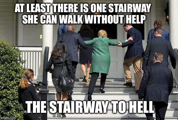 Sorry, too much salt in me | AT LEAST THERE IS ONE STAIRWAY SHE CAN WALK WITHOUT HELP THE STAIRWAY TO HELL | image tagged in memes,funny,hillary clinton,election 2016,hell,hillary stairs | made w/ Imgflip meme maker