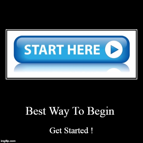 Begin at the Beginning | Best Way To Begin | Get Started ! | image tagged in funny,demotivationals,getting started,starting something new,stop procrastinating | made w/ Imgflip demotivational maker