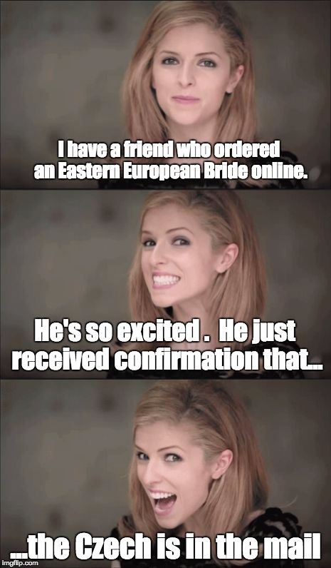 Bad Pun Anna Kendrick Meme | I have a friend who ordered an Eastern European Bride online. ...the Czech is in the mail He's so excited .  He just received confirmation t | image tagged in memes,bad pun anna kendrick | made w/ Imgflip meme maker