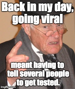 Back In My Day Meme | Back in my day, going viral meant having to tell several people to get tested. | image tagged in memes,back in my day | made w/ Imgflip meme maker