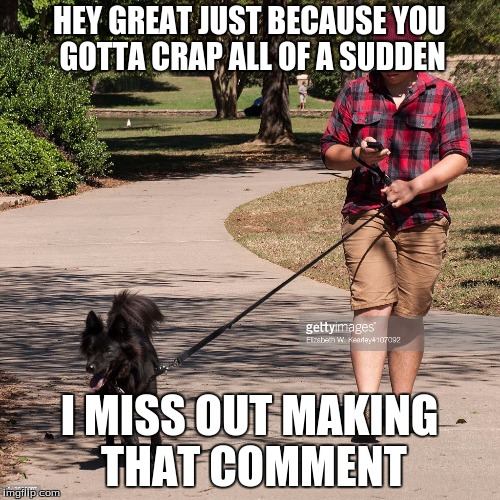 HEY GREAT JUST BECAUSE YOU GOTTA CRAP ALL OF A SUDDEN I MISS OUT MAKING THAT COMMENT | made w/ Imgflip meme maker