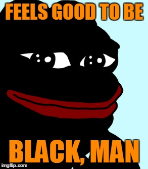 FEELS GOOD TO BE BLACK, MAN | made w/ Imgflip meme maker