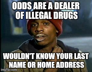 Y'all Got Any More Of That Meme | ODDS ARE A DEALER OF ILLEGAL DRUGS WOULDN'T KNOW YOUR LAST NAME OR HOME ADDRESS | image tagged in memes,yall got any more of | made w/ Imgflip meme maker