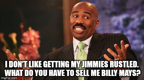 Steve Harvey Meme | I DON'T LIKE GETTING MY JIMMIES RUSTLED. WHAT DO YOU HAVE TO SELL ME BILLY MAYS? | image tagged in memes,steve harvey | made w/ Imgflip meme maker