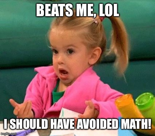 BEATS ME, LOL I SHOULD HAVE AVOIDED MATH! | made w/ Imgflip meme maker