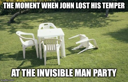 Temper tantrums at the invisible tea party |  THE MOMENT WHEN JOHN LOST HIS TEMPER; AT THE INVISIBLE MAN PARTY | image tagged in memes | made w/ Imgflip meme maker