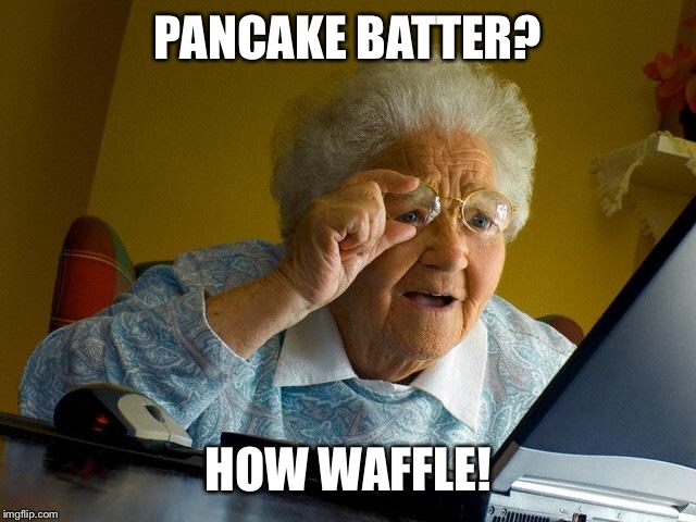 Grandma Finds The Internet Meme | PANCAKE BATTER? HOW WAFFLE! | image tagged in memes,grandma finds the internet | made w/ Imgflip meme maker