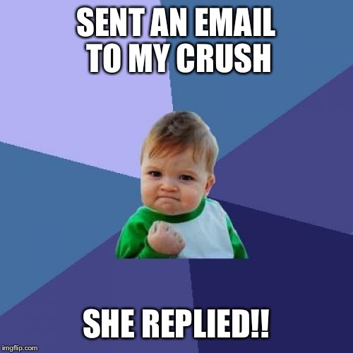 Success Kid Meme | SENT AN EMAIL TO MY CRUSH SHE REPLIED!! | image tagged in memes,success kid | made w/ Imgflip meme maker