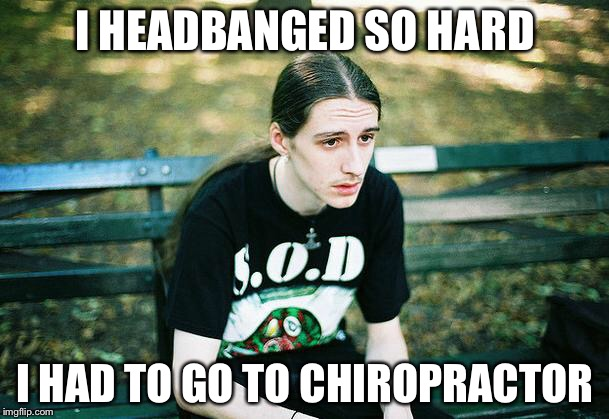First World Metal Problems | I HEADBANGED SO HARD I HAD TO GO TO CHIROPRACTOR | image tagged in first world metal problems,headbang,chiropractor | made w/ Imgflip meme maker