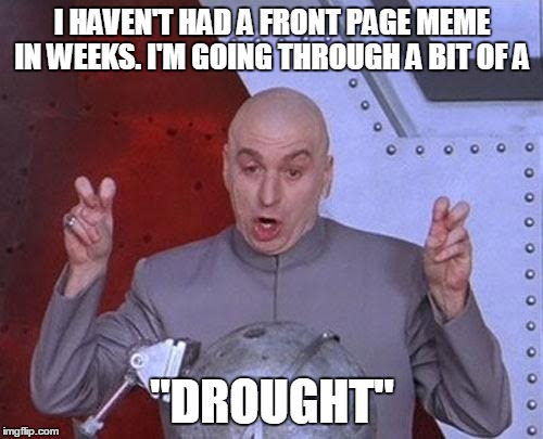 "Dr Evil Laser Meme | I HAVEN'T HAD A FRONT PAGE MEME IN WEEKS. I'M GOING THROUGH A BIT OF A ""DROUGHT"" 