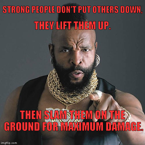 Mr T Pity The Fool Meme | STRONG PEOPLE DON'T PUT OTHERS DOWN, THEN SLAM THEM ON THE GROUND FOR MAXIMUM DAMAGE. THEY LIFT THEM UP. | image tagged in memes,mr t pity the fool | made w/ Imgflip meme maker
