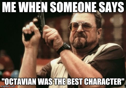 "Am I The Only One Around Here | ME WHEN SOMEONE SAYS ""OCTAVIAN WAS THE BEST CHARACTER"" 