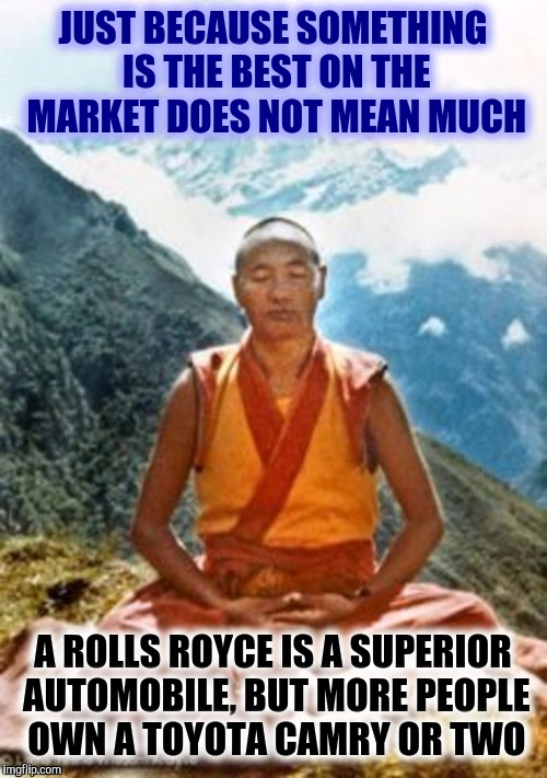 Advertisers still push the issue | JUST BECAUSE SOMETHING IS THE BEST ON THE MARKET DOES NOT MEAN MUCH A ROLLS ROYCE IS A SUPERIOR AUTOMOBILE, BUT MORE PEOPLE OWN A TOYOTA CAM | image tagged in buddhist monk,consumerism,best | made w/ Imgflip meme maker