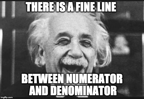 einstien laugh | THERE IS A FINE LINE BETWEEN NUMERATOR AND DENOMINATOR | image tagged in einstien laugh | made w/ Imgflip meme maker