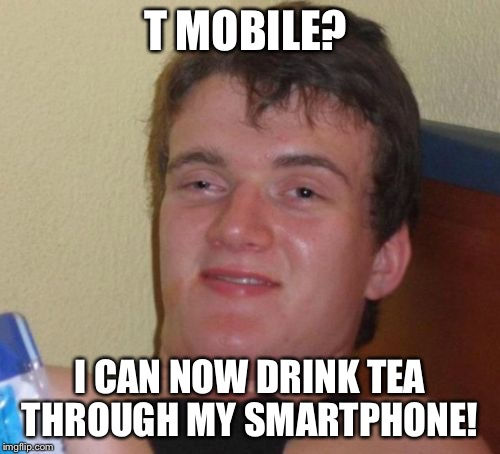 10 Guy Meme | T MOBILE? I CAN NOW DRINK TEA THROUGH MY SMARTPHONE! | image tagged in memes,10 guy | made w/ Imgflip meme maker