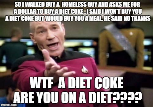 Can't believe this happened today | SO I WALKED BUY A  HOMELESS GUY AND ASKS ME FOR A DOLLAR TO BUY A DIET COKE . I SAID I WON'T BUY YOU A DIET COKE BUT WOULD BUY YOU A MEAL. H | image tagged in memes,picard wtf | made w/ Imgflip meme maker