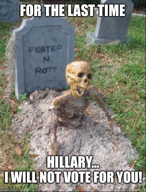 Grave yard | FOR THE LAST TIME I WILL NOT VOTE FOR YOU! HILLARY... | image tagged in grave yard | made w/ Imgflip meme maker