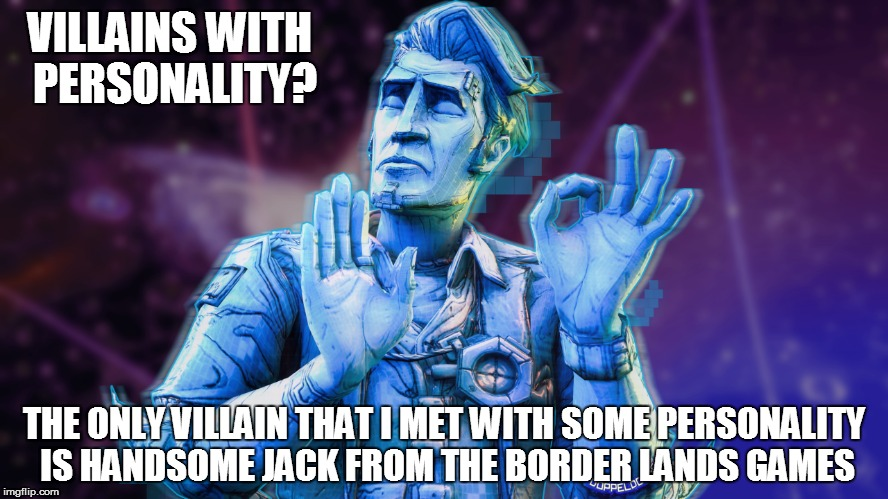 VILLAINS WITH PERSONALITY? THE ONLY VILLAIN THAT I MET WITH SOME PERSONALITY IS HANDSOME JACK FROM THE BORDER LANDS GAMES | made w/ Imgflip meme maker