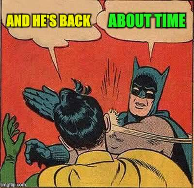 Batman Slapping Robin Meme | AND HE'S BACK ABOUT TIME | image tagged in memes,batman slapping robin | made w/ Imgflip meme maker