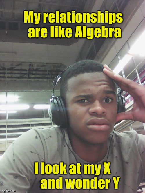 Relationship = X / Y | My relationships are like Algebra I look at my X      and wonder Y | image tagged in why are u single,algebra | made w/ Imgflip meme maker
