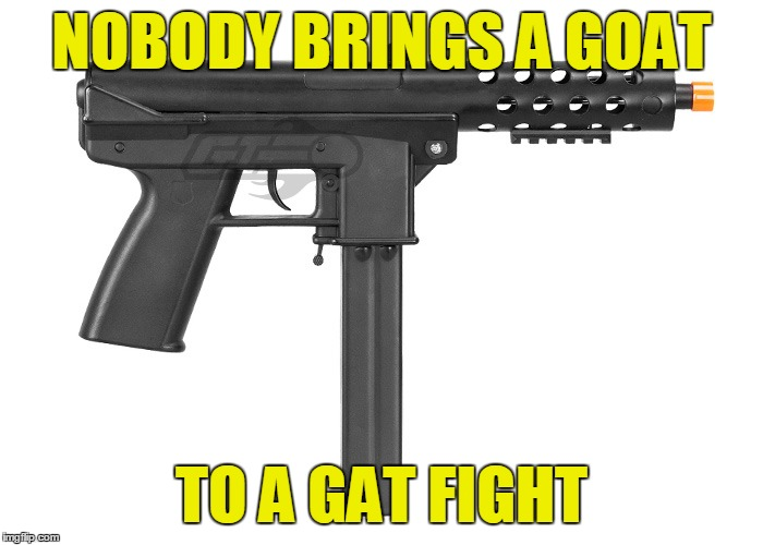 NOBODY BRINGS A GOAT TO A GAT FIGHT | made w/ Imgflip meme maker