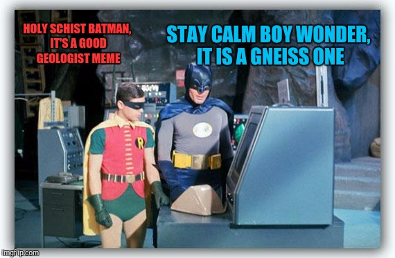 HOLY SCHIST BATMAN, IT'S A GOOD GEOLOGIST MEME STAY CALM BOY WONDER, IT IS A GNEISS ONE | made w/ Imgflip meme maker