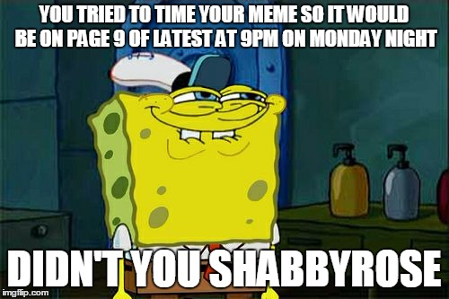 Dont You Squidward Meme | YOU TRIED TO TIME YOUR MEME SO IT WOULD BE ON PAGE 9 OF LATEST AT 9PM ON MONDAY NIGHT DIDN'T YOU SHABBYROSE | image tagged in memes,dont you squidward | made w/ Imgflip meme maker