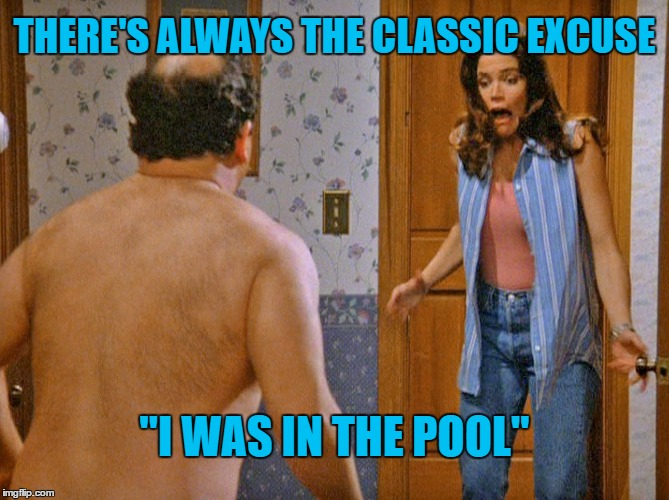 "THERE'S ALWAYS THE CLASSIC EXCUSE ""I WAS IN THE POOL"" 