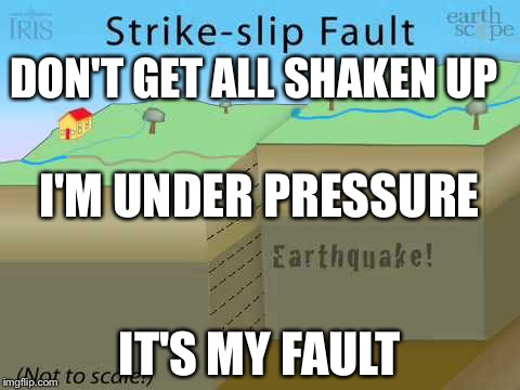 DON'T GET ALL SHAKEN UP IT'S MY FAULT I'M UNDER PRESSURE | image tagged in fault line | made w/ Imgflip meme maker