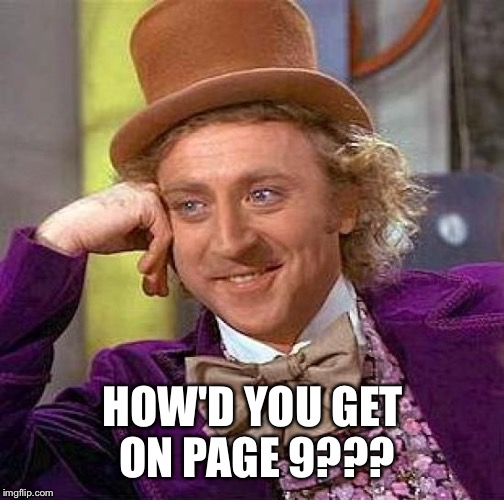 Creepy Condescending Wonka Meme | HOW'D YOU GET ON PAGE 9??? | image tagged in memes,creepy condescending wonka | made w/ Imgflip meme maker