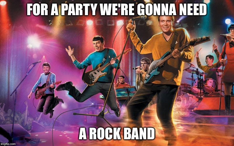 Kirk and the Warp Drives | FOR A PARTY WE'RE GONNA NEED A ROCK BAND | image tagged in kirk and the warp drives | made w/ Imgflip meme maker