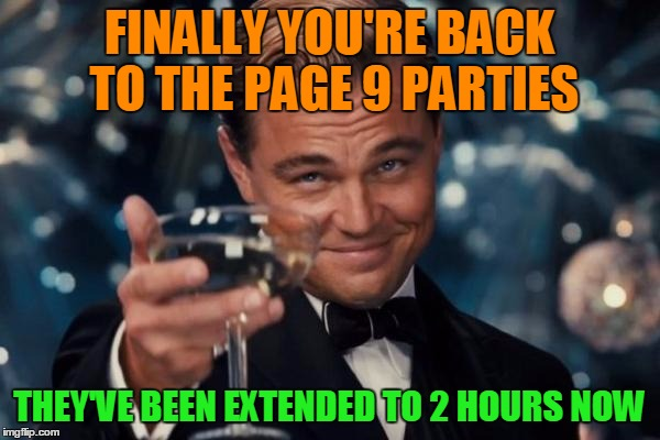 Leonardo Dicaprio Cheers Meme | FINALLY YOU'RE BACK TO THE PAGE 9 PARTIES THEY'VE BEEN EXTENDED TO 2 HOURS NOW | image tagged in memes,leonardo dicaprio cheers | made w/ Imgflip meme maker