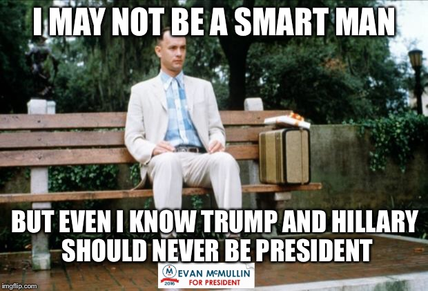 But Evan McMullin would make a good president. | I MAY NOT BE A SMART MAN BUT EVEN I KNOW TRUMP AND HILLARY SHOULD NEVER BE PRESIDENT | image tagged in forrest gump,donald trump,hillary clinton | made w/ Imgflip meme maker