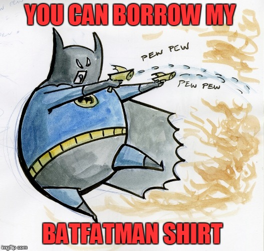 YOU CAN BORROW MY BATFATMAN SHIRT | made w/ Imgflip meme maker
