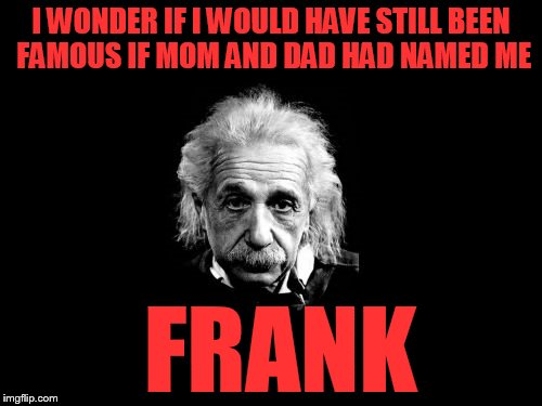 Albert Einstein 1 | I WONDER IF I WOULD HAVE STILL BEEN FAMOUS IF MOM AND DAD HAD NAMED ME FRANK | image tagged in memes,albert einstein 1 | made w/ Imgflip meme maker