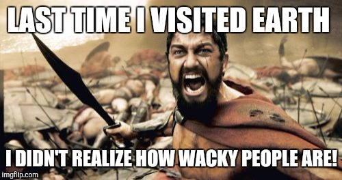 Sparta Leonidas Meme | LAST TIME I VISITED EARTH I DIDN'T REALIZE HOW WACKY PEOPLE ARE! | image tagged in memes,sparta leonidas | made w/ Imgflip meme maker