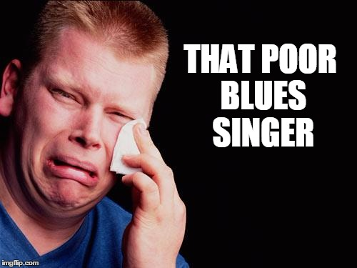 cry | THAT POOR BLUES SINGER | image tagged in cry | made w/ Imgflip meme maker