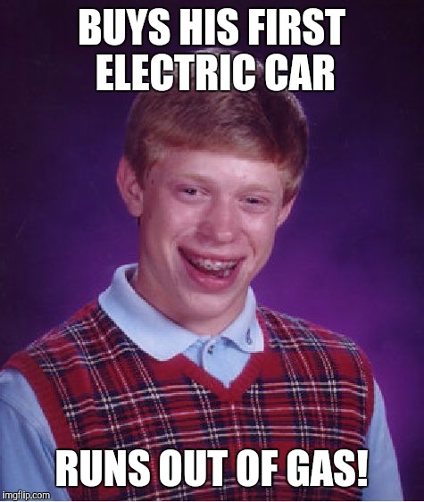 Bad Luck Brian Meme | BUYS HIS FIRST ELECTRIC CAR RUNS OUT OF GAS! | image tagged in memes,bad luck brian | made w/ Imgflip meme maker